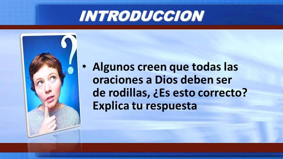 INTRODUCCION Algunos creen que todas las oraciones a Dios deben ser de rodillas, ¿Es esto correcto? Explica tu respuesta
