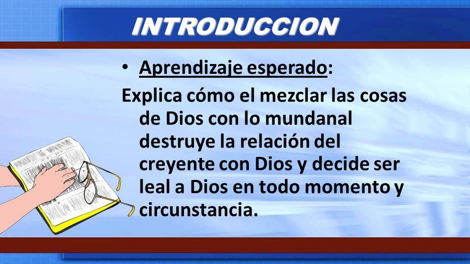 INTRODUCCION Aprendizaje esperado: Explica cómo el mezclar las cosas de Dios con lo mundanal destruye la relación del creyente con Dios y decide ser l