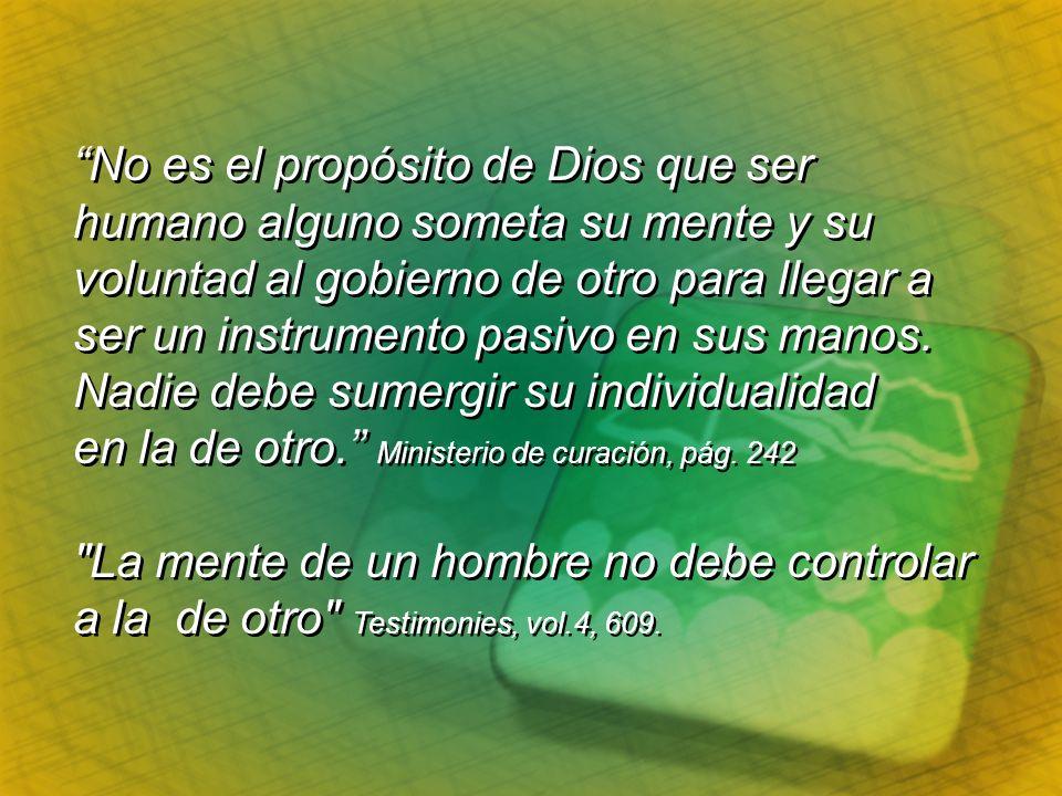 No es el propósito de Dios que ser humano alguno someta su mente y su voluntad al gobierno de otro para llegar a ser un instrumento pasivo en sus mano