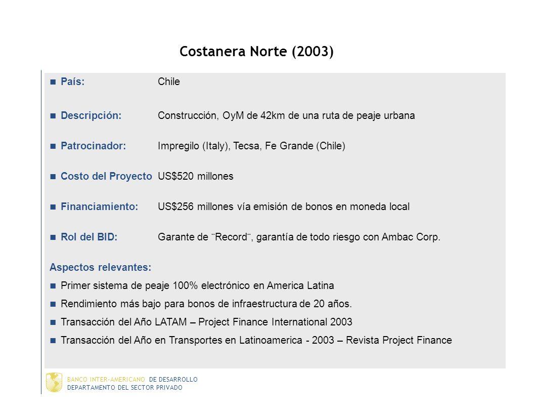 DEPARTAMENTO DEL SECTOR PRIVADO BANCO INTER-AMERICANO DE DESARROLLO Algunas Transacciones Ejecutadas Chile Rutas del Pacífico (2002) Costanera Norte (