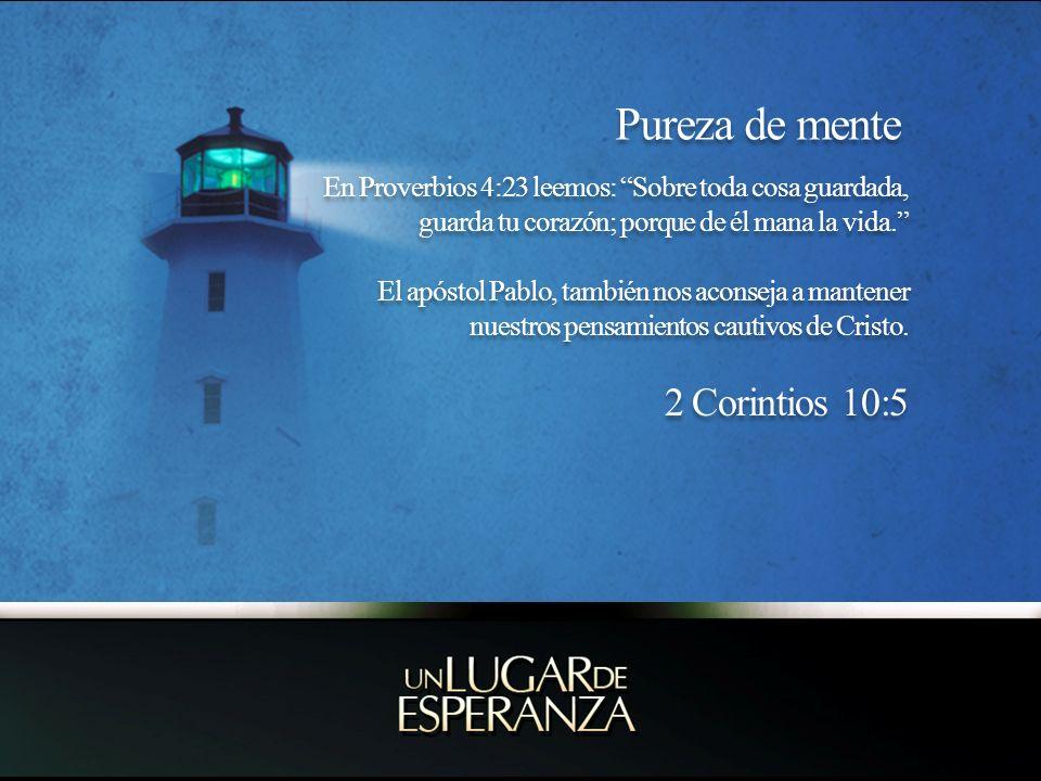 Pureza de mente En Proverbios 4:23 leemos: Sobre toda cosa guardada, guarda tu corazón; porque de él mana la vida. El apóstol Pablo, también nos acons