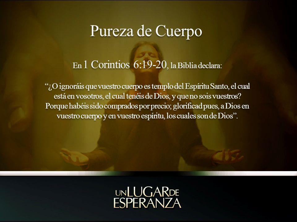Pureza de Cuerpo En 1 Corintios 6:19-20, la Biblia declara: ¿O ignoráis que vuestro cuerpo es templo del Espíritu Santo, el cual está en vosotros, el