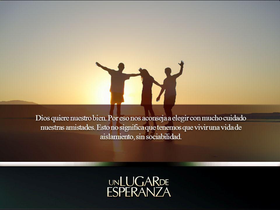 Dios quiere nuestro bien. Por eso nos aconseja a elegir con mucho cuidado nuestras amistades. Esto no significa que tenemos que vivir una vida de aisl