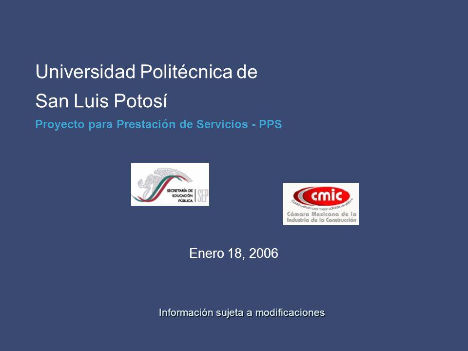 Universidad Politécnica de San Luis Potosí Proyecto para Prestación de Servicios - PPS Enero 18, 2006 Información sujeta a modificaciones Información