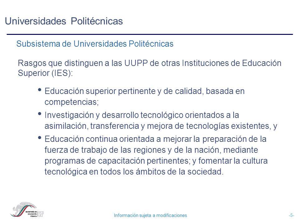 Información sujeta a modificaciones -6- Universidades Politécnicas Rasgos particulares que distinguen a las UUPP de otras IES: Programas educativos pertinentes.