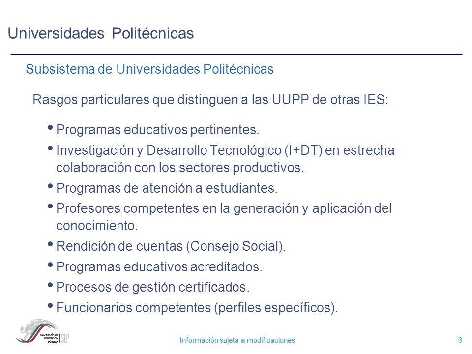 Información sujeta a modificaciones -6- Universidades Politécnicas Rasgos particulares que distinguen a las UUPP de otras IES: Programas educativos pe