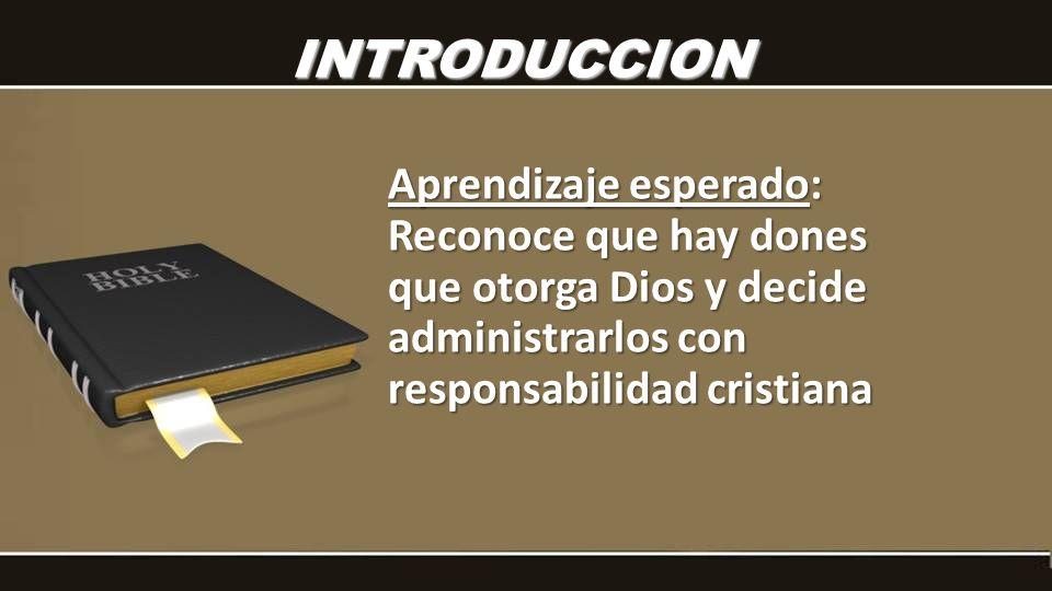 INTRODUCCION Aprendizaje esperado: Reconoce que hay dones que otorga Dios y decide administrarlos con responsabilidad cristiana