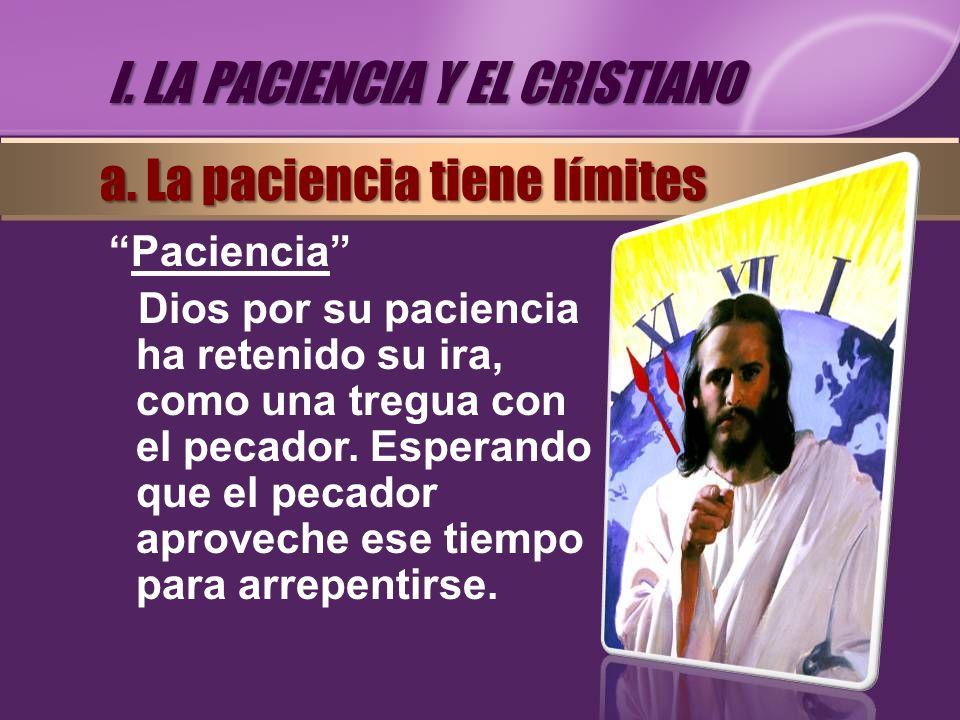 Paciencia Dios por su paciencia ha retenido su ira, como una tregua con el pecador. Esperando que el pecador aproveche ese tiempo para arrepentirse. a