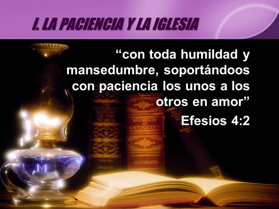 con toda humildad y mansedumbre, soportándoos con paciencia los unos a los otros en amor Efesios 4:2 I. LA PACIENCIA Y LA IGLESIA