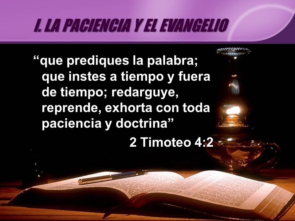 que prediques la palabra; que instes a tiempo y fuera de tiempo; redarguye, reprende, exhorta con toda paciencia y doctrina 2 Timoteo 4:2 I. LA PACIEN