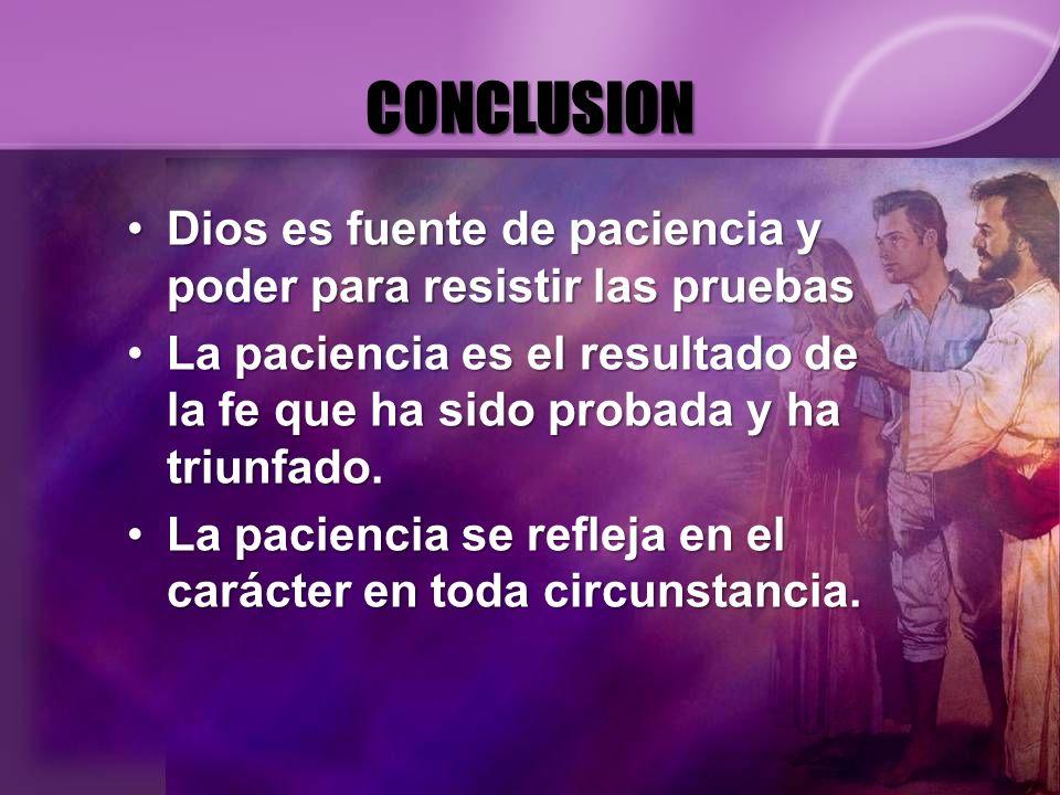 CONCLUSION Dios es fuente de paciencia y poder para resistir las pruebasDios es fuente de paciencia y poder para resistir las pruebas La paciencia es