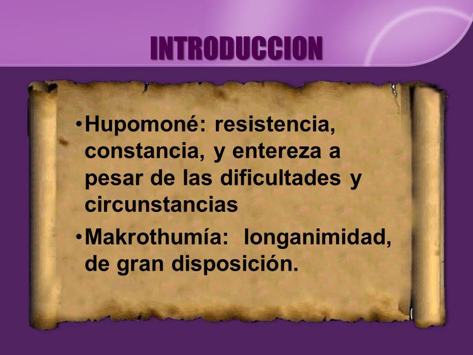 INTRODUCCION Hupomoné: resistencia, constancia, y entereza a pesar de las dificultades y circunstancias Makrothumía: longanimidad, de gran disposición