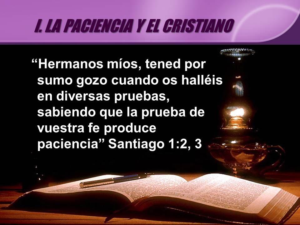 Hermanos míos, tened por sumo gozo cuando os halléis en diversas pruebas, sabiendo que la prueba de vuestra fe produce paciencia Santiago 1:2, 3 I. LA