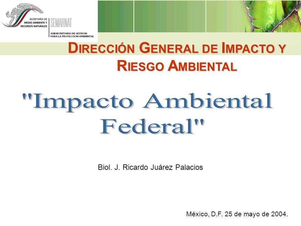 D IRECCIÓN G ENERAL DE I MPACTO Y R IESGO A MBIENTAL México, D.F. 25 de mayo de 2004. Biol. J. Ricardo Juárez Palacios