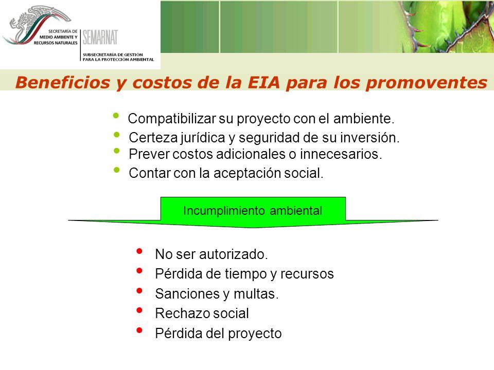 Beneficios y costos de la EIA para los promoventes Certeza jurídica y seguridad de su inversión. Prever costos adicionales o innecesarios. Compatibili