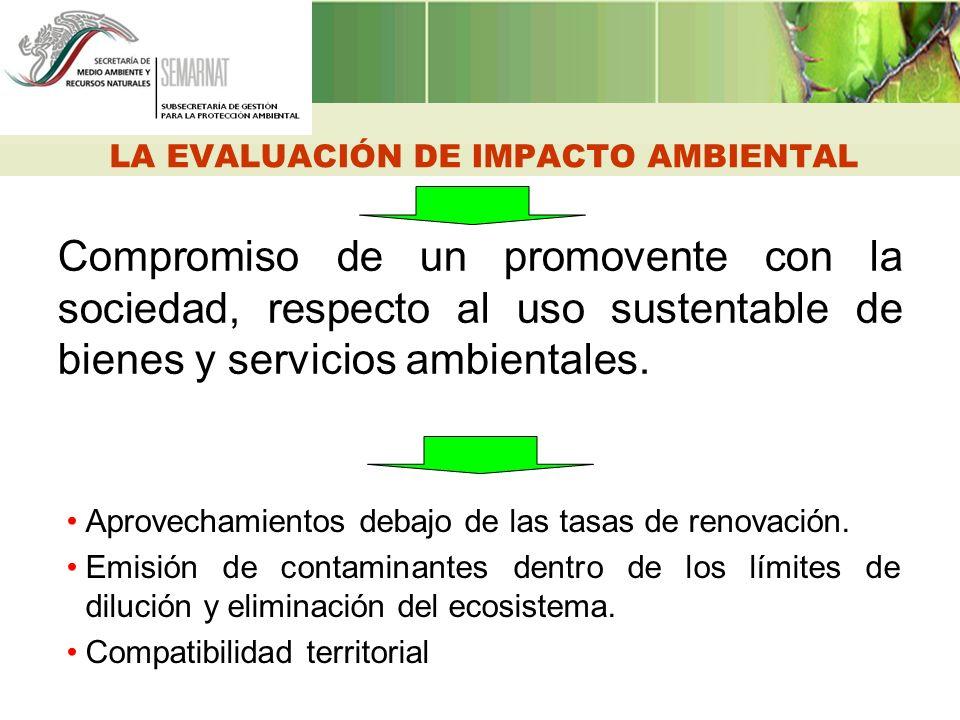 LA EVALUACIÓN DE IMPACTO AMBIENTAL Compromiso de un promovente con la sociedad, respecto al uso sustentable de bienes y servicios ambientales. Aprovec