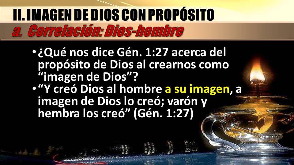 II. IMAGEN DE DIOS CON PROPÓSITO ¿Qué nos dice Gén. 1:27 acerca del propósito de Dios al crearnos como imagen de Dios? Y creó Dios al hombre a su imag