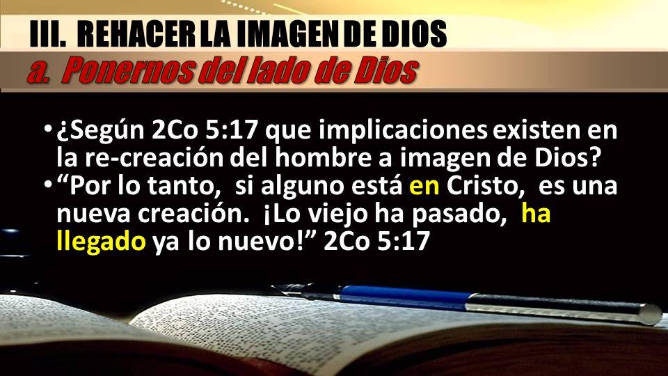 ¿Según 2Co 5:17 que implicaciones existen en la re-creación del hombre a imagen de Dios? Por lo tanto, si alguno está en Cristo, es una nueva creación