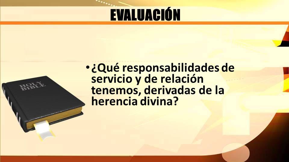 EVALUACIÓN ¿Qué responsabilidades de servicio y de relación tenemos, derivadas de la herencia divina?