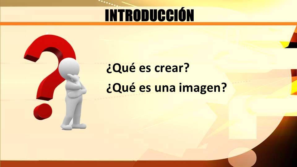 INTRODUCCIÓN ¿Qué es crear? ¿Qué es una imagen?