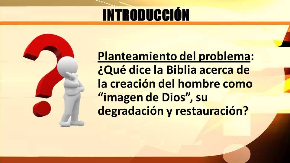 INTRODUCCIÓN Planteamiento del problema: ¿Qué dice la Biblia acerca de la creación del hombre como imagen de Dios, su degradación y restauración?