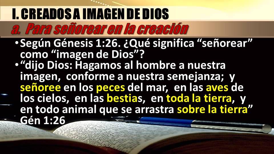 I. CREADOS A IMAGEN DE DIOS Según Génesis 1:26. ¿Qué significa señorear como imagen de Dios? Según Génesis 1:26. ¿Qué significa señorear como imagen d