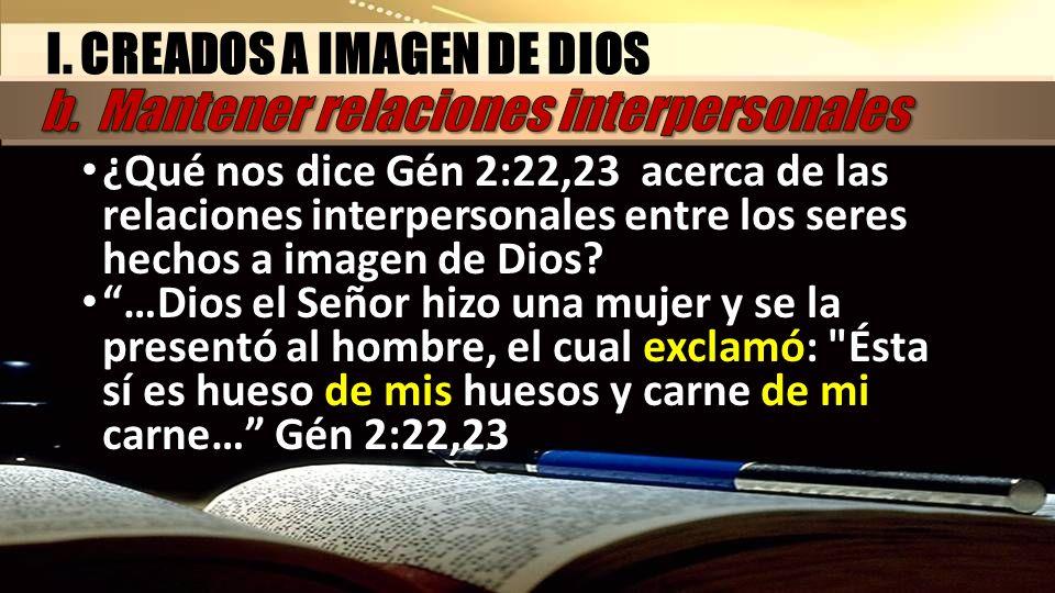 ¿Qué nos dice Gén 2:22,23 acerca de las relaciones interpersonales entre los seres hechos a imagen de Dios? …Dios el Señor hizo una mujer y se la pres