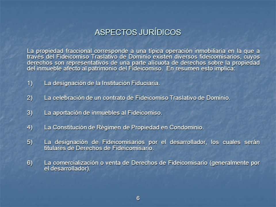6 ASPECTOS JURÍDICOS La propiedad fraccional corresponde a una típica operación inmobiliaria en la que a través del Fideicomiso Traslativo de Dominio