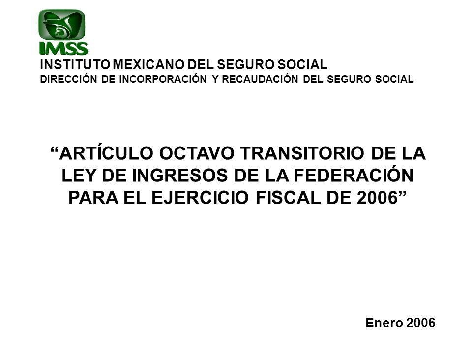 INSTITUTO MEXICANO DEL SEGURO SOCIAL DIRECCIÓN DE INCORPORACIÓN Y RECAUDACIÓN DEL SEGURO SOCIAL ARTÍCULO OCTAVO TRANSITORIO DE LA LEY DE INGRESOS DE LA FEDERACIÓN PARA EL EJERCICIO FISCAL DE 2006 Enero 2006