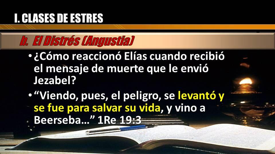 I. CLASES DE ESTRES ¿Cómo reaccionó Elías cuando recibió el mensaje de muerte que le envió Jezabel? ¿Cómo reaccionó Elías cuando recibió el mensaje de