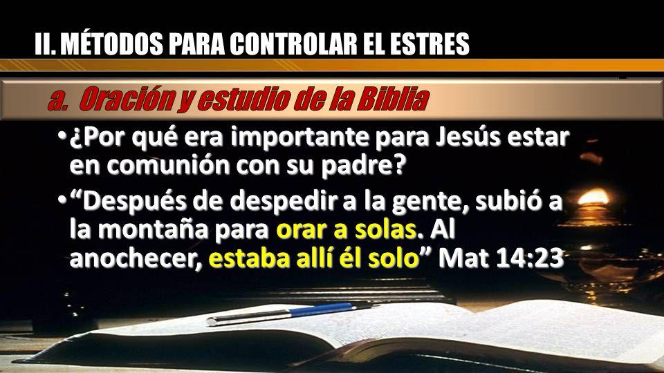 II. MÉTODOS PARA CONTROLAR EL ESTRES ¿Por qué era importante para Jesús estar en comunión con su padre? ¿Por qué era importante para Jesús estar en co
