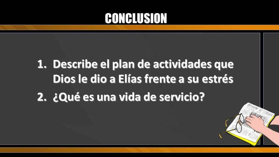 CONCLUSION 1.Describe el plan de actividades que Dios le dio a Elías frente a su estrés 2.¿Qué es una vida de servicio?
