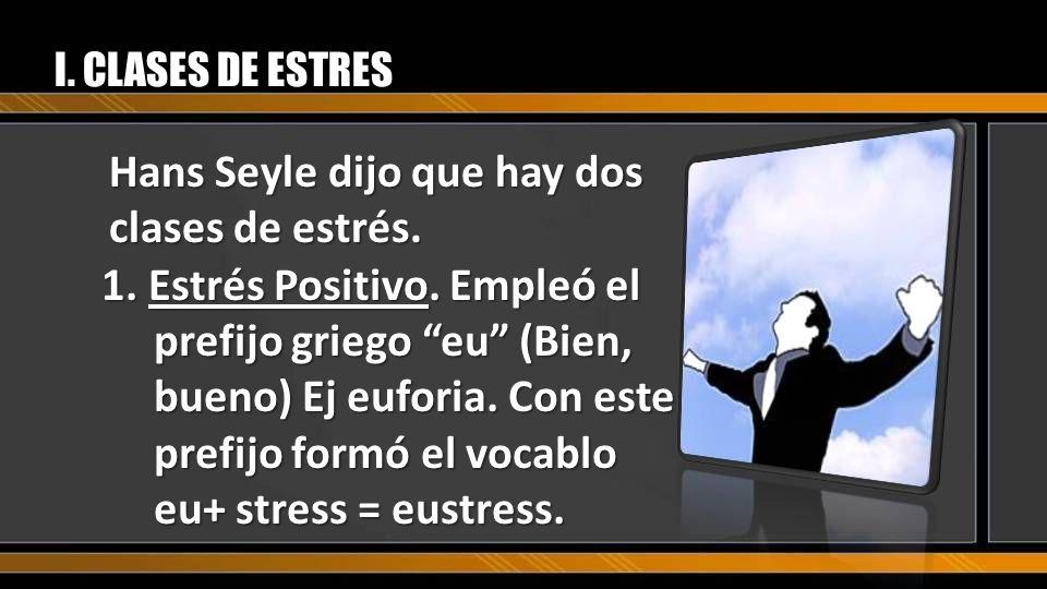 Hans Seyle dijo que hay dos clases de estrés. I. CLASES DE ESTRES 1. Estrés Positivo. Empleó el prefijo griego eu (Bien, bueno) Ej euforia. Con este p