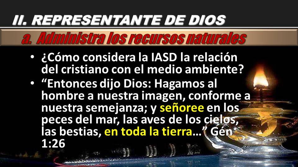 II. REPRESENTANTE DE DIOS ¿Cómo considera la IASD la relación del cristiano con el medio ambiente? ¿Cómo considera la IASD la relación del cristiano c