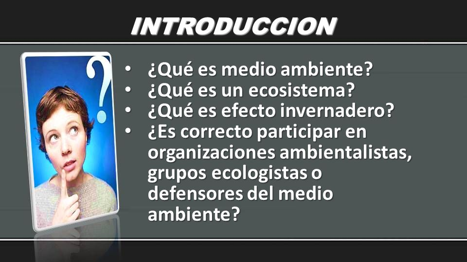 INTRODUCCION ¿Qué es medio ambiente? ¿Qué es medio ambiente? ¿Qué es un ecosistema? ¿Qué es un ecosistema? ¿Qué es efecto invernadero? ¿Qué es efecto
