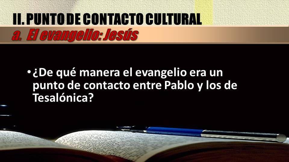 II. PUNTO DE CONTACTO CULTURAL ¿De qué manera el evangelio era un punto de contacto entre Pablo y los de Tesalónica?