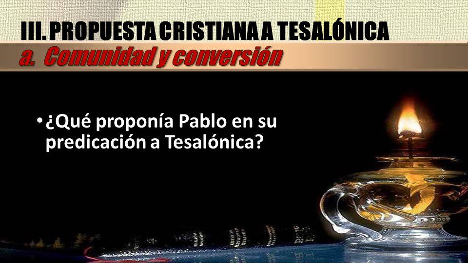 III. PROPUESTA CRISTIANA A TESALÓNICA ¿Qué proponía Pablo en su predicación a Tesalónica?