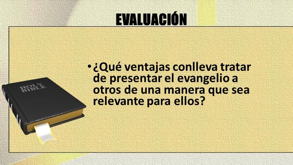 EVALUACIÓN ¿Qué ventajas conlleva tratar de presentar el evangelio a otros de una manera que sea relevante para ellos?