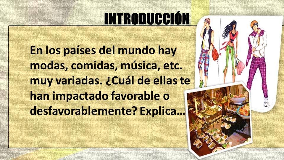 INTRODUCCIÓN En los países del mundo hay modas, comidas, música, etc.