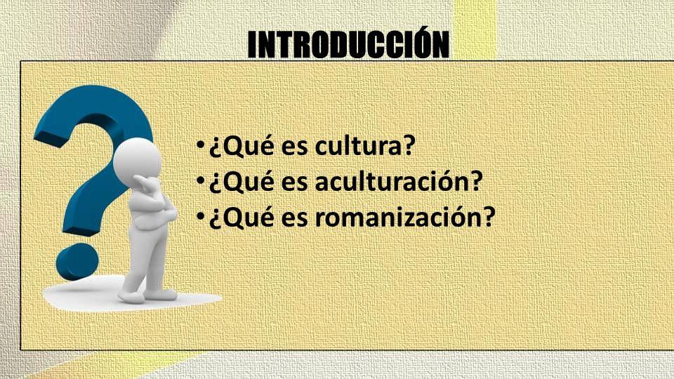 INTRODUCCIÓN ¿Qué es cultura? ¿Qué es aculturación? ¿Qué es romanización?