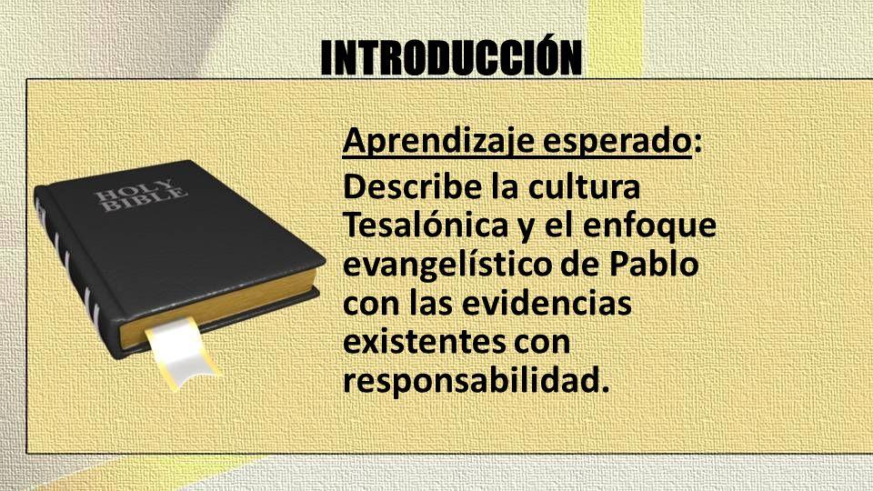 INTRODUCCIÓN Aprendizaje esperado: Describe la cultura Tesalónica y el enfoque evangelístico de Pablo con las evidencias existentes con responsabilidad.