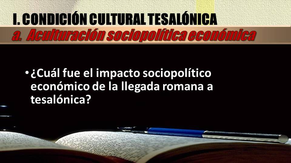 I. CONDICIÓN CULTURAL TESALÓNICA ¿Cuál fue el impacto sociopolítico económico de la llegada romana a tesalónica?