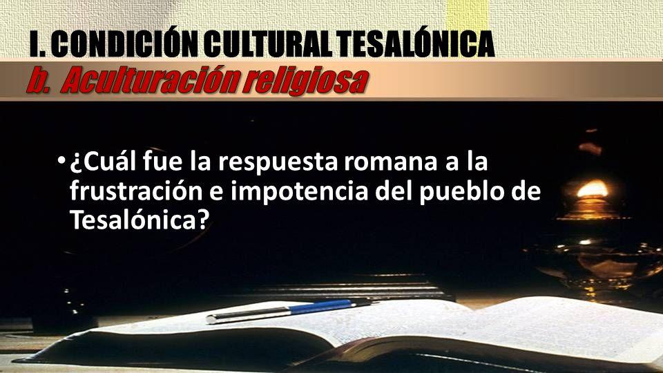 ¿Cuál fue la respuesta romana a la frustración e impotencia del pueblo de Tesalónica? I. CONDICIÓN CULTURAL TESALÓNICA