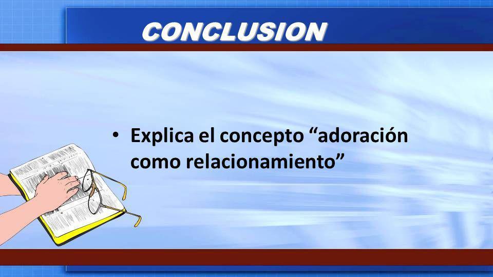 CONCLUSION Explica el concepto adoración como relacionamiento