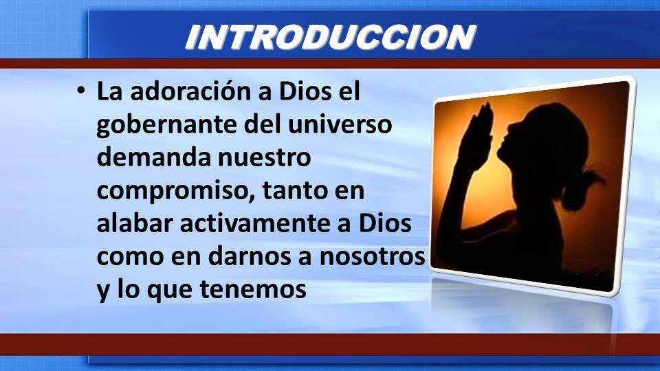 INTRODUCCION La adoración a Dios el gobernante del universo demanda nuestro compromiso, tanto en alabar activamente a Dios como en darnos a nosotros y