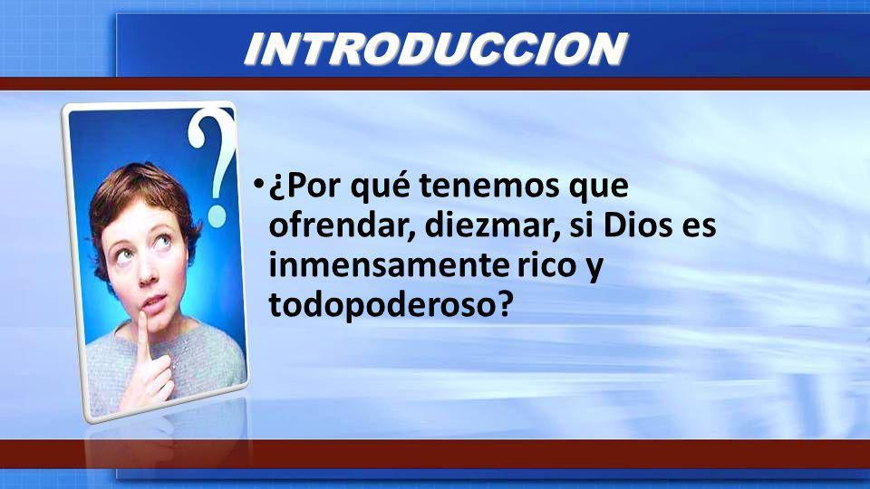 INTRODUCCION ¿Por qué tenemos que ofrendar, diezmar, si Dios es inmensamente rico y todopoderoso?