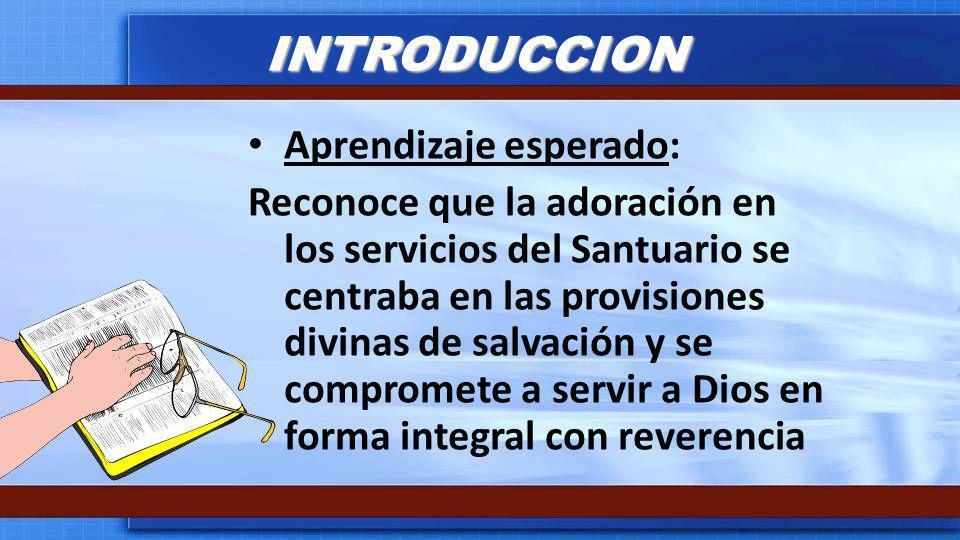 INTRODUCCION Aprendizaje esperado: Reconoce que la adoración en los servicios del Santuario se centraba en las provisiones divinas de salvación y se c