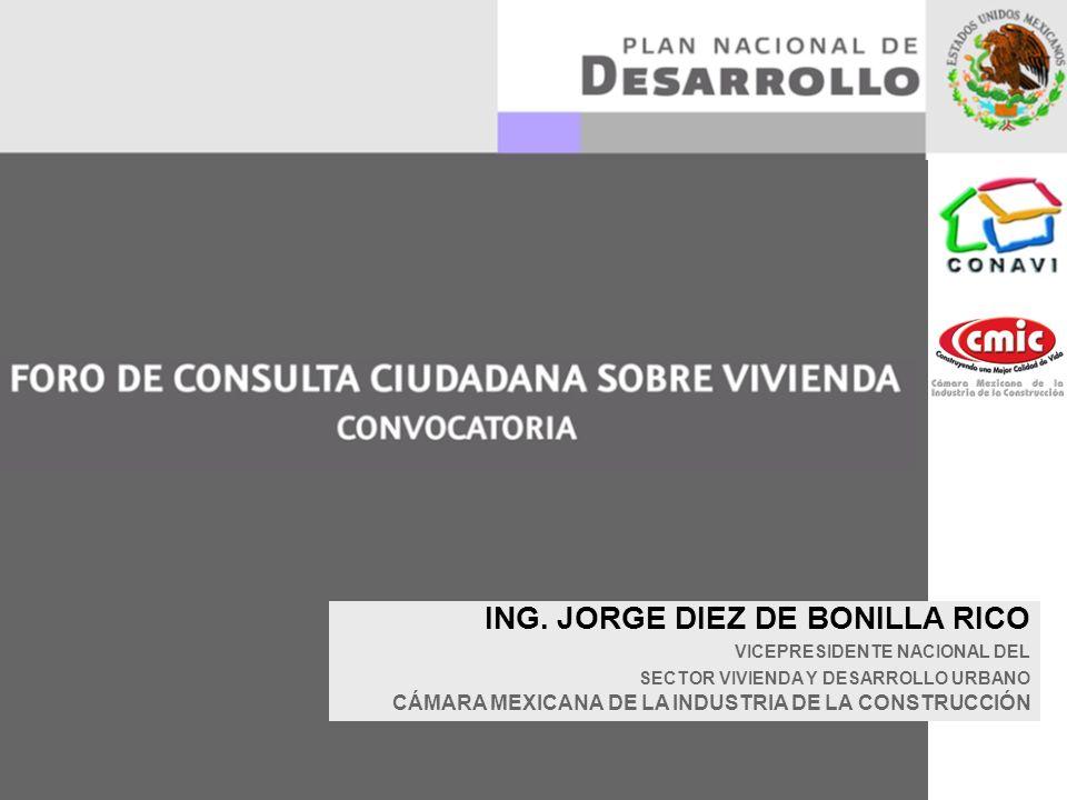 ING. JORGE DIEZ DE BONILLA RICO VICEPRESIDENTE NACIONAL DEL SECTOR VIVIENDA Y DESARROLLO URBANO CÁMARA MEXICANA DE LA INDUSTRIA DE LA CONSTRUCCIÓN