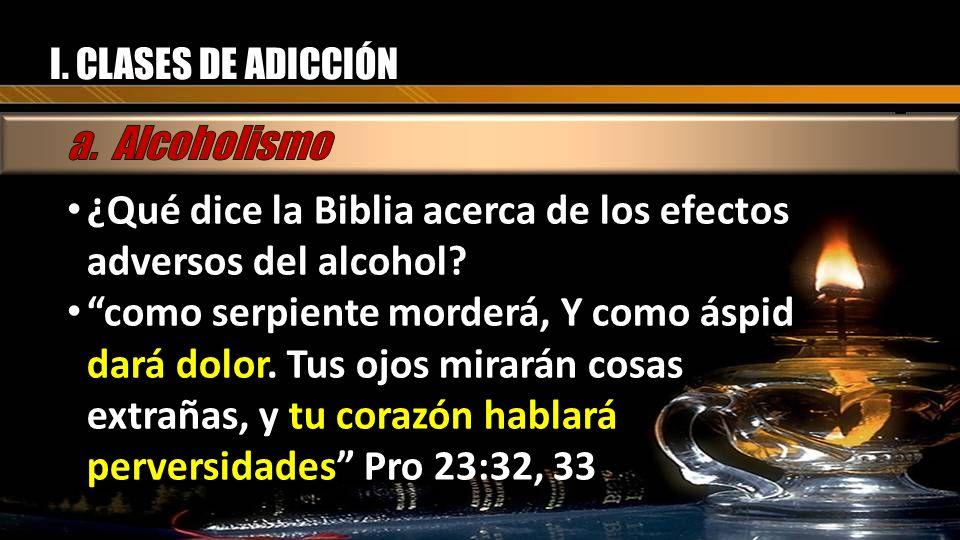 I. CLASES DE ADICCIÓN ¿Qué dice la Biblia acerca de los efectos adversos del alcohol? como serpiente morderá, Y como áspid dará dolor. Tus ojos mirará