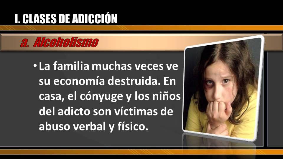 I. CLASES DE ADICCIÓN La familia muchas veces ve su economía destruida. En casa, el cónyuge y los niños del adicto son víctimas de abuso verbal y físi